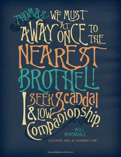 We must Away at Once to the nearest Brothel! I Seek Scandal & Low Companionship. - Will Herondale, The Infernal Devices I