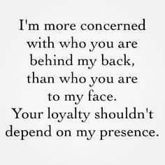 LESSON LEARNED CIRCA 2011: I'm more concerned with who you are behind my back, than who you are to my face. Your loyalty shouldn't depend on my presence.