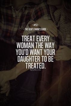 Rule #53: Treat every woman the way you'd want your daughter to be treated. #guide #gentleman