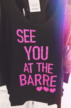 """""""See you at the barre"""" dance tank top. Only dancers will get it. $12.99 at TJ Max"""