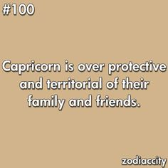 capricorn is over protective and territorial of their family and friends.
