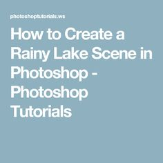 How to Create a Rainy Lake Scene in Photoshop - Photoshop Tutorials