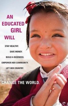 An educated girl is a change maker: An educated girl will: 1. Stay healthy 2. Save Money 3. Build a business 4. Empower her community. 5. Lift her country: Change the World!