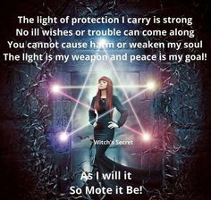 The light of protection I carry is strong. No ill wishes or trouble can come along. You cannot cause harm or weaken my soul. The light is my weapon and peace is my goal. So mote it be. Wicca Witchcraft, Magick, Protection Spells, Witch Spell, White Witch, Magic Spells, Luck Spells, Book Of Shadows, Mystic