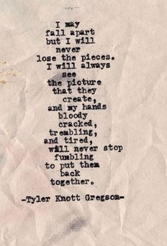 I may fall apart but I will never lose the pieces. I will always see the picture they create, and my hands bloody cracked, trembling, and tired, will never stop fumbling to put them back together. ~ Tyler Knott Gregson