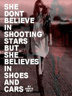 She don't believe in shooting stars but she believe in shoes and cars -   Flashing lights- Kanye West.  I love the lyrics.