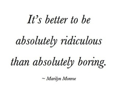 It's better to be absolutely ridiculous than absolutely boring - Marilyn Monroe