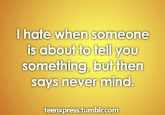 """i hate it when someone is trying to tell me something then they say """" what was i going to say again?"""" and i'm just like """" how the crap should i know?!"""""""