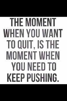THE MOMENT WHEN YOU WANT TO QUIT, IS THE MOMENT WHEN   YOU NEED TO KEEP PUSHING.