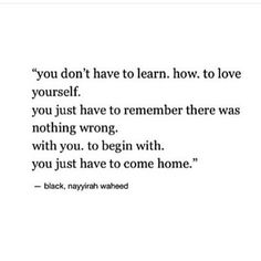 You just have to remember that there was nothing wrong with you to begin with. You just need to come home.