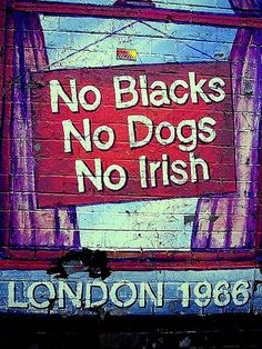 "1966 Racism in Britain - Prior to the Race Relations Act 1965, the discrimination against the minority communities was widespread Signs were often displayed at prominent places stating ""No Blacks, No Dogs and No Irish""."