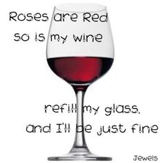 Roses are Red, so is my wine.  Refill my glass and I'll be just fine.