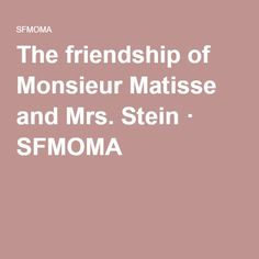 The friendship of Monsieur Matisse and Mrs. Stein · SFMOMA