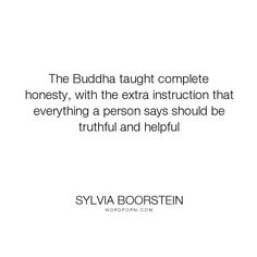 """Sylvia Boorstein - """"The Buddha taught complete honesty, with the extra instruction that everything a..."""". truth"""
