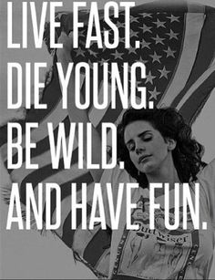 Live fast, die young. Be wild and have fun.