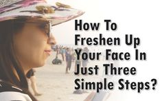 How To Freshen Up Your Face In Just Three Simple Steps?