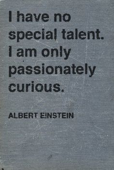 """I have no special talent. I am only passionately curious."" (Albert Einstein)"