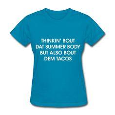 Thinkin Bout Dat Summer Body But Also Bout Dem Tacos, Women's T-Shirt