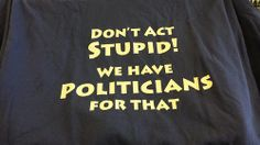 Don't act stupid! We have politicians for that. T shirt (March 21, 2014)