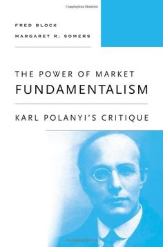 The power of market fundamentalism : Karl Polanyi's critique / Fred Block, Margaret R. Somers (2014)