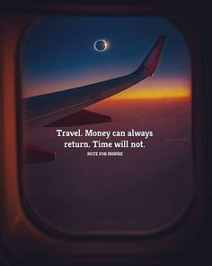 Travel. Money can always return. Time will not.