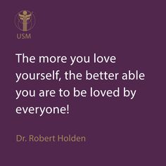 The more you love yourself, the better able you are to be loved by everyone! -Dr. Robert Holden Quote