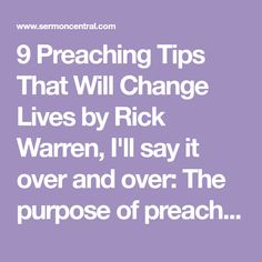 9 Preaching Tips That Will Change Lives by Rick Warren, I'll say it over and over: The purpose of preaching is obedience. That is why you should always preach for response, aiming for people to act on what is said.