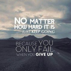 no matter how hard it is, just keep going, because you only fail when you give up.