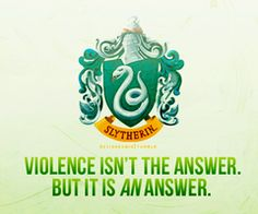 """Slytherin - """"Violence isn't the answer. But it is AN answer."""""""
