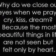 Why do we close our eyes when we cry, kiss, dream? Because the most beautiful things in life are not seen but felt only by heart.