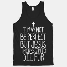 I May Not be Perfect but Jesus Thinks I'm to DIe For. #Jesus #christian