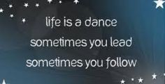 Life is a dance.  Sometimes you lead, sometimes you follow.