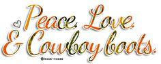 peace, love, & cowboy boots. :)