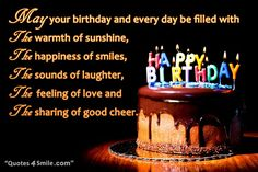 Birthday wishes for a friend. May your birthday and every day be filled with the warmth of sunshine, the happiness of smiles, the sounds of laughter, the feeling of love and the sharing of good cheer. http://www.quotes4smile.com/category/birthday-quotes/