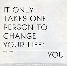It only takes one person to change your life: you - Ruth Casey