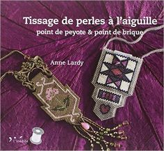 Amazon.fr - Tissage de perles à l'aiguille : Point de peyote & point de brique - Anne Lardy, Julien Clapot - Livres
