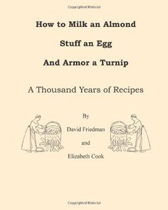 How to Milk an Almond, Stuff an Egg, and Armor a Turnip: A Thousand Years of Recipes by David D Friedman