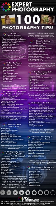 100 Photography Tips Welcome to ExpertPhotography's top 100 photography tips, picked from the best tutorials of 2011, and brought together in one place, for your ease. These tips are extracts from a variety of to the tutorials, where you'll find much more information, to help you improve your photography. Tags: photography, tips, best tutorials, better portraits, sharper photos Source:. http://www.expertphotography.com/ http://visual.ly/100-photography-tips#sthash.fZIni4Ul.dpuf