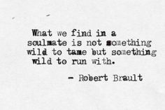 What we find in a soulmate is not something wild to tame but something wild to run with. - Robert Brault yes, please. something wild to run with. Great Quotes, Quotes To Live By, Inspirational Quotes, Quotes Quotes, Wild Quotes, Wild And Free Quotes, Bored Quotes, Scorpio Quotes, Inspire Quotes