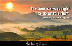 The time is always right to do what is right. - Martin Luther King, Jr. at BrainyQuote
