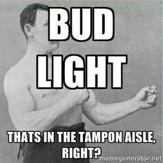 Bud Light- that's in the tampon aisle, right?