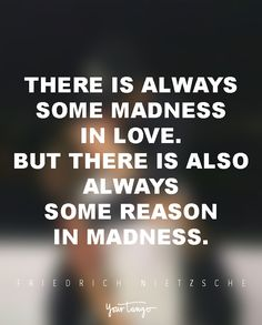 """""""There is always some madness in love. But there is also always some reason in madness."""" — Friedrich Nietzsche"""