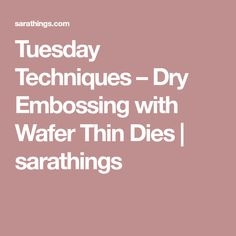 Tuesday Techniques – Dry Embossing with Wafer Thin Dies | sarathings