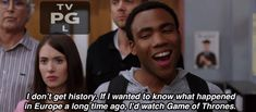 I don't get history. If I wanted to know what happened in Europe a long time ago, I'd watch Game of Thrones. Community Tv Show, Community Quotes, Community College, Tv Shows Funny, Donald Glover, Tv Quotes, Movie Quotes, Long Time Ago, Best Tv
