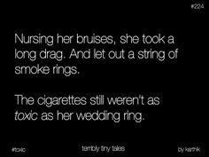 Nursing her bruises she let out a long drag. And let out a string of smoke rings. The cigarettes still weren't as toxic as her wedding ring.  Terribly tiny tales.