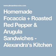 Homemade Focaccia + Roasted Red Pepper & Arugula Sandwiches - Alexandra's Kitchen