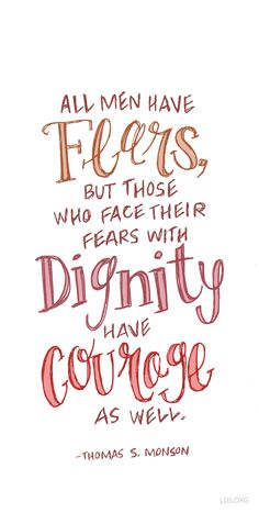 All men have their fears, but those who face their fears with dignity have courage as well. —Thomas S. Monson #LDS