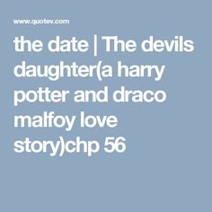the date | The devils daughter(a harry potter and draco malfoy love story)chp 56