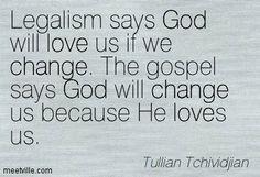 Legalism says God will love us if we change. The gospel says God will change us because He loves us. Tullian Tchividjian