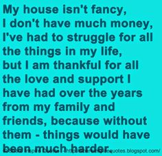 My house isn't fancy, I don't have much money, I've had to struggle for all the things in my life, but I am thankful for all the love and support I have had over the years from my family and friends, because without them - things would have been much harder.   #Life #lifelessons #lifeadvice #lifequotes #quotesonlife #lifequotesandsayings #house #fancy #money #struggle #thankful #love #support #family #friends #harder #shareinspirequotes #share #inspire #quotes #whatsapp